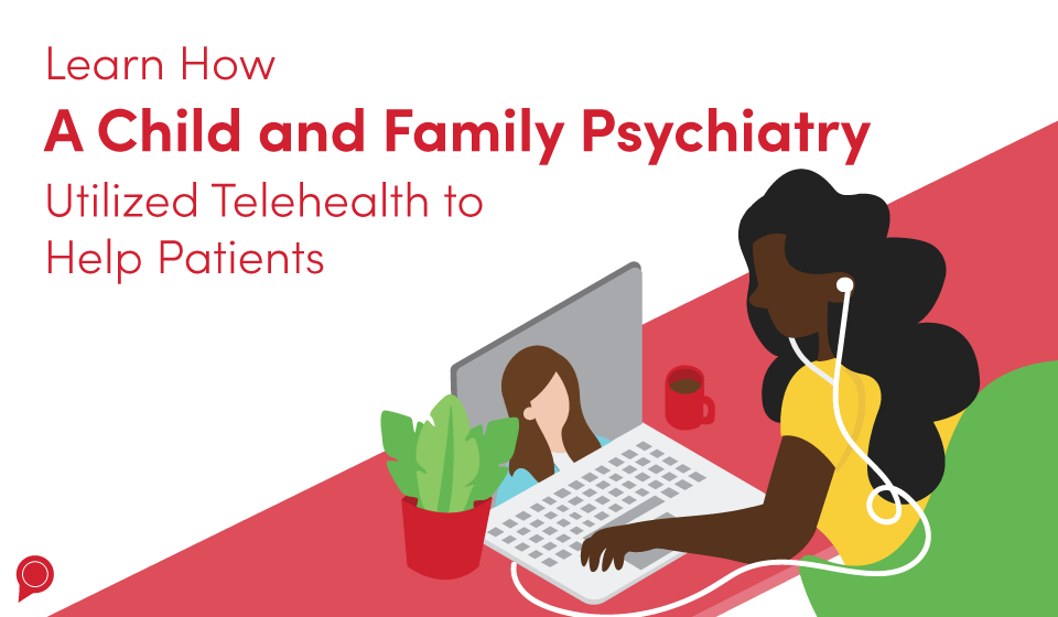 Learn how A Child and Family Psychiatry utilized telehealth to help patients